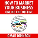 How to Market Your Business Online and Offline (       UNABRIDGED) by Omar Johnson Narrated by Omar Johnson