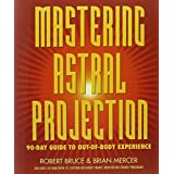 Mastering Astral Projection: 90-day Guide to Out-of-Body Experience ~ Robert Bruce