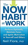 The Now Habit at Work: Perform Optimally, Maintain Focus, and Ignite Motivation in Yourself and Others zum besten Preis
