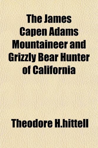 The James Capen Adams Mountaineer and Grizzly Bear Hunter of California