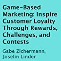 Game-Based Marketing: Inspire Customer Loyalty Through Rewards, Challenges, and Contests (       UNABRIDGED) by Gabe Zichermann, Joselin Linder Narrated by Tom Dheere