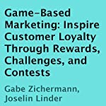 Game-Based Marketing: Inspire Customer Loyalty Through Rewards, Challenges, and Contests | Gabe Zichermann,Joselin Linder