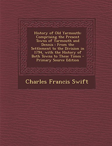 History of Old Yarmouth: Comprising the Present Towns of Yarmouth and Dennis : From the Settlement to the Division in 1794, with the History of Both Towns to These Times - Primary Source Edition