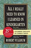 All I Really Need to Know I Learned in Kindergarten: Uncommon Thoughts on Common Things (0345466179) by Robert Fulghum