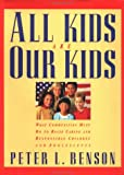 Peter L. Benson All Kids are Our Kids: What Communities Must Do to Raise Caring and Responsible Children and Adolescents