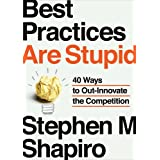 Best Practices Are Stupid: 40 Ways to Out-Innovate the Competition ~ Stephen M. Shapiro
