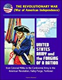 img - for The Revolutionary War (War of American Independence): United States Army and the Forging of a Nation, from Colonial Militia to the Continental Army in the American Revolution, Valley Forge, Yorktown book / textbook / text book
