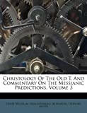Christology Of The Old T. And Commentary On The Messianic Predictions, Volume 3 (1173761195) by Hengstenberg, Ernst Wilhelm