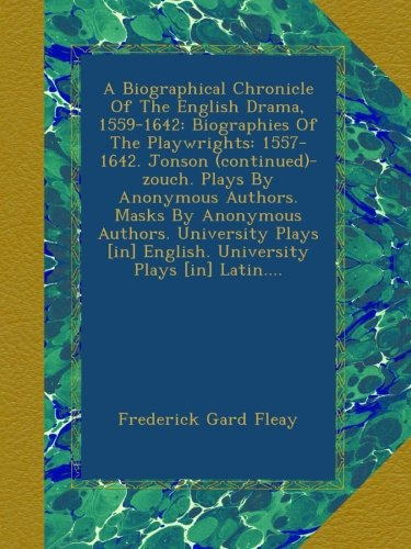 A Biographical Chronicle Of The English Drama, 1559-1642: Biographies Of The Playwrights: 1557-1642. Jonson (continued)-zouch. Plays By Anonymous ... [in] English. University Plays [in] Latin....
