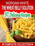 The Wheat Belly Solution Cookbook - Complete Collection: 97 Low Cost, Simple Recipes to Lose the Weight and Regain Your Health