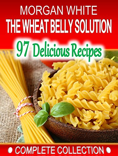 The Wheat Belly Solution Cookbook - Complete Collection: 97 Low Cost, Simple Recipes to Lose the Weight and Regain Your Health by Morgan White