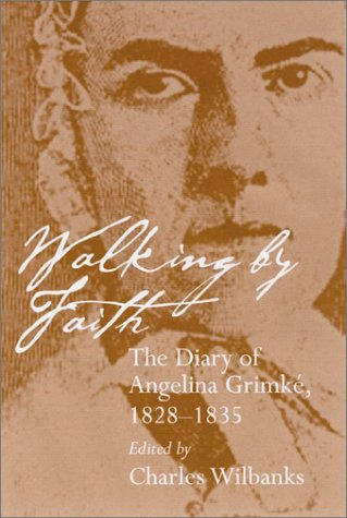 Walking by Faith: The Diary of Angelina Grimke, 1828-1835 (Women's Diaries and Letters of the South)