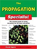 The Propagation Specialist: The Essential Guide to Raising New Plants for the Home and Garden (Specialist Series)