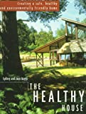 The Healthy House: Creating a Safe, Healthy and Environmentally Friendly Home