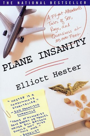 Plane Insanity: A Flight Attendant's Tales of Sex, Rage, and Queasiness at 30,000 Feet, ELLIOTT HESTER