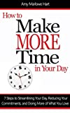 How to Make More Time in Your Day: 7 Steps to Streamlining Your Day, Reducing Your Commitments, and Doing More of What You Love