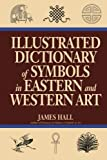 Illustrated Dictionary Of Symbols In Eastern And Western Art (Icon Editions) (0064309827) by Hall, James