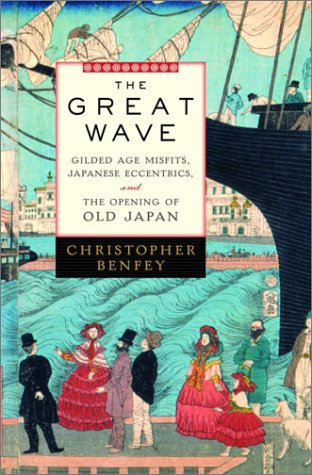 The Great Wave: Gilded Age Misfits, Japanese Eccentrics, and the Opening of Old Japan, Christopher Benfey