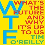 WTF?: What's the Future and Why It's Up to Us | Tim O'Reilly