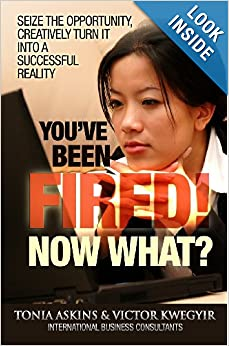 You've Been Fired! Now What?: Seize The Opportunity, Creatively Turn It Into A Successful Reality