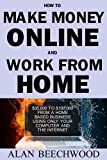 How to Make Money Online and Work From Home: Learn How To Make ,000 To 0,000 from a Home Based Business Using Only Your Computer and the Internet!