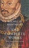 The Complete Works: Essays, Travel Journal, Letters (Everyman's Library Classics) Michel De Montaigne