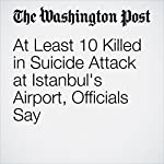 At Least 10 Killed in Suicide Attack at Istanbul's Airport, Officials Say | Erin Cunningham