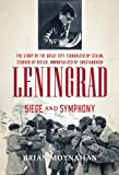 Brian Moynahan Leningrad: Siege and Symphony: The Story of the Great City Terrorized by Stalin, Starved by Hitler, Immortalized by Shostakovich