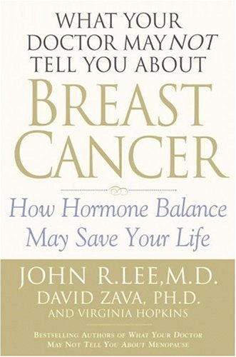 What Your Doctor May Not Tell You About Breast Cancer : How Hormone Balance Can Help Save Your Life, Lee,John R./Zava,David/Hopkins,Virginia