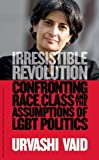 img - for Irresistible Revolution: Confronting Race, Class and the Assumptions of LGBT Politics by Vaid, Urvashi (2012) Hardcover book / textbook / text book