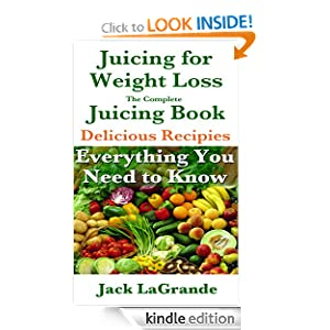 Juicing for Weight Loss The Complete Juicing Book Including 50 Great Juicing Recipes Everything You Need to Know