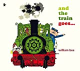William Bee And the Train Goes...