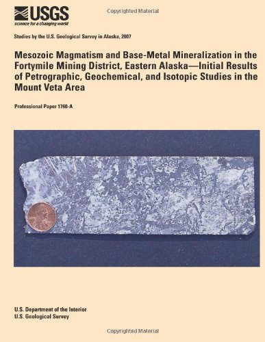 Mesozoic Magmatism And Base-Metal Mineralization In The Fortymile Mining District, Eastern Alaska? Initial Results Of Petrographic, Geochemical, And Isotopic Studies In The Mount Veta Area