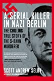 Scott Andrew Selby A Serial Killer in Nazi Berlin: The Chilling True Story of the S-Bahn Murderer