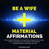 Be a Wife Material Affirmations: Positive Daily Affirmations to Help Women Become the Perfect Wives Using the Law of Attraction, Self-Hypnosis, Guided Meditation and Sleep Learning