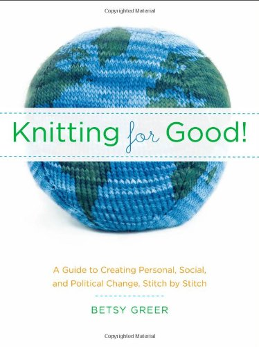 Knitting for Good!: A Guide to Creating Personal, Social,...