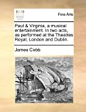 James Cobb Paul & Virginia, a musical entertainment. In two acts, as performed at the Theatres Royal, London and Dublin.
