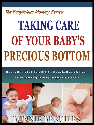 TAKING CARE OF YOUR BABY'S PRECIOUS BOTTOM: Discover The True Facts About Cloth And Disposable Diapers And Learn 6 Tricks To keeping Your Baby's Precious Bottom Healthy (The Babylicious Mommy Series)