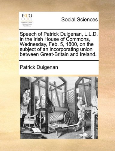 Speech of Patrick Duigenan, L.L.D. in the Irish House of Commons, Wednesday, Feb. 5, 1800, on the subject of an incorporating union between Great-Britain and Ireland.