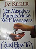 Ten Mistakes Parents Make With Teenagers: And How to Avoid Them