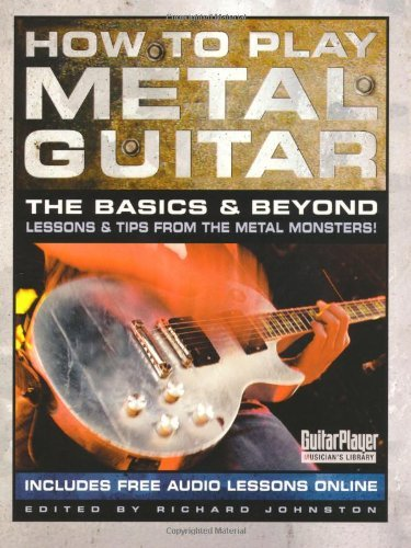 How To Play Metal Guitar: The Basics & Beyond - Lessons & Tips From The Metal Monsters! (Guitar Player Musician'S Library)