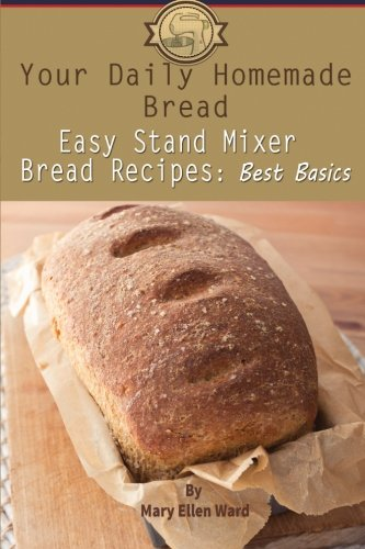 Your Daily Homemade Bread: Easy Stand Mixer Bread Recipes: Best Basics (Volume 1) (Kitchen Aid Mixer Book compare prices)