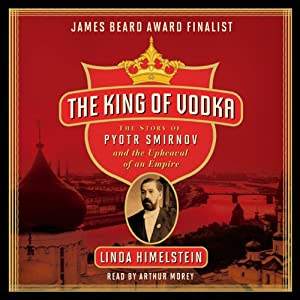 The King of Vodka: The Story of Pyotr Smirnov and the Upheaval of an Empire | [Linda Himelstein]