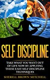 Self Discipline: Take What You Want Out Of Life Now By Applying These Easy Self Discipline Techniques (self discipline, willpower, self confidence, motivation)