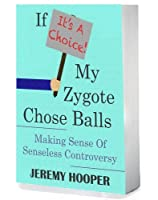 If It's A Choice, My Zygote Chose Balls: Making Sense of Senseless Controversy