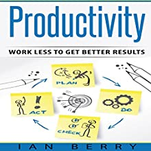 Productivity: Work Less to Get Better Results | Livre audio Auteur(s) : Ian Berry Narrateur(s) : Forris Day Jr