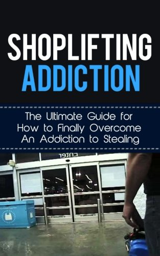 Shoplifting Addiction: The Ultimate Guide for How to Finally Overcome An Addiction to Stealing (Kleptomania, Theft, Impulse Control Disorder, Guilt, Prevention)