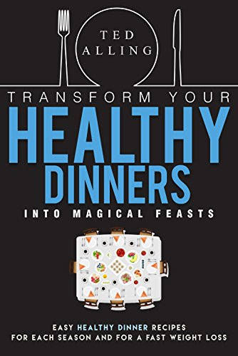 transform-your-healthy-dinners-into-magical-feasts-easy-healthy-dinner-recipes-for-each-season-and-f