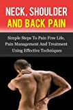NECK, SHOULDER AND BACK PAIN, Simple Steps To Pain Free Life, Pain Management And Treatment Using Effective Techniques (Back Pain,Pain Relief, Pain Cure Book 1)