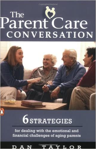 The Parent Care Conversation: 6 Strategies for Dealing with the Emotional and Financial Challenges of Aging Parents